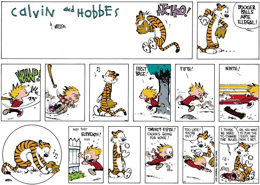 Hobbes:  Atchoo!  Calvin:  Booger balls are illegal!  First base!  Fifth!  Ninth!  Puff. Puff. Eleventh!  Puff.  Twenty-fifth!  Calvin's going for home!  Hobbes:  Too late! You're out!  Calvin:  I think we need to change the rules.  Hobbes:  Oh, you want to play the sissy way now, I bet.