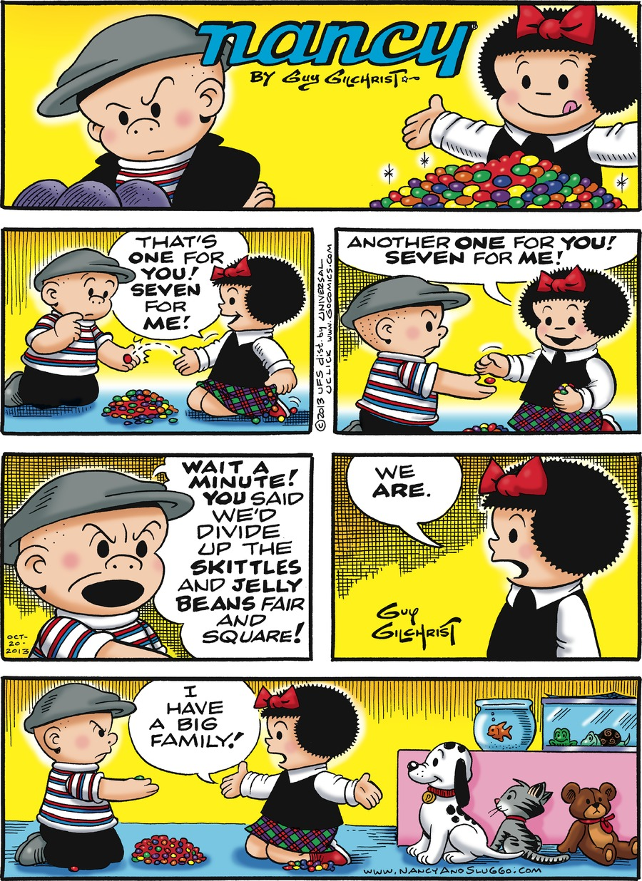 Caption: nancy By Guy Gilchrist. Nancy: That's ONE for YOU! SEVEN for ME! Another ONE for YOU! SEVEN for ME! Sluggo: WAIT A MINUTE! YOU said we'd divide up the SKITTLES and JELLY BEANS fair and square! Nancy: We ARE. I have a big family!