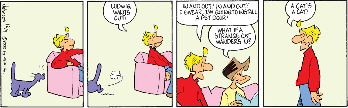 """Arlo says, """"Ludwig wants out!"""" Arlo says, """"In and out! In and out! I swear, I'm going to install a pet door!"""" Janis says, """"What if a strang cat wanders in?"""" Arlo says, """"A cat's a cat!"""""""