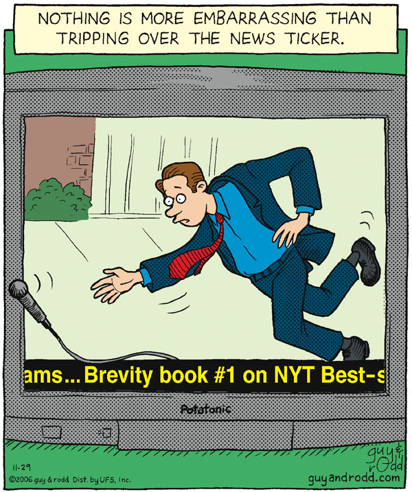 Nothing is more embarrassing than tripping over the news ticker. ams...Brevity book #1 on NYT Best-seller