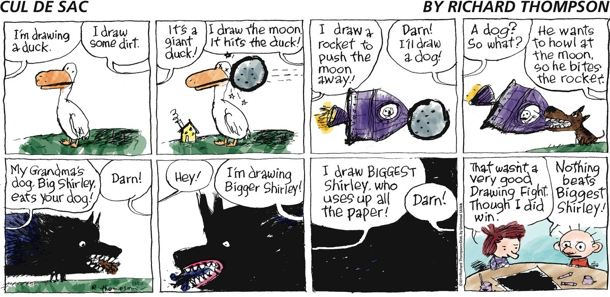 Alice: I'm drawing a duck. Dill: I draw some dirt. Alice: It's a giant duck! Dill: I draw the moon. It hits the duck! Alice: I draw a rocket to push the moon away! Dill: Darn! I'll draw a dog! Alice: A dog? So what? Dill: He wants to howl at the moon, so he bites the rocket. Alice: My Grandma's dog, Big Shirley, eats your dog! Darn: Darn! Alice: Hey! Dill: I'm drawing Bigger Shirley! Alice: I draw Biggest Shirley, who uses up all the paper! Dill: Darn! Alice: That wasn't a very good Drawing Fight. Though I did win. Dill: Nothing beats Biggest Shirley!