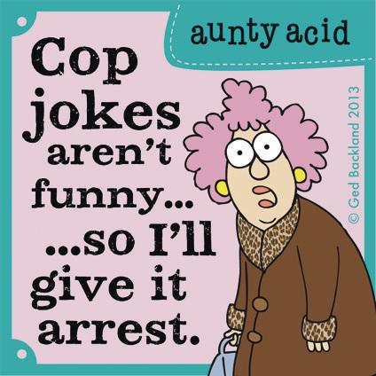 cop jokes aren't funny...so i'll give it arrest.