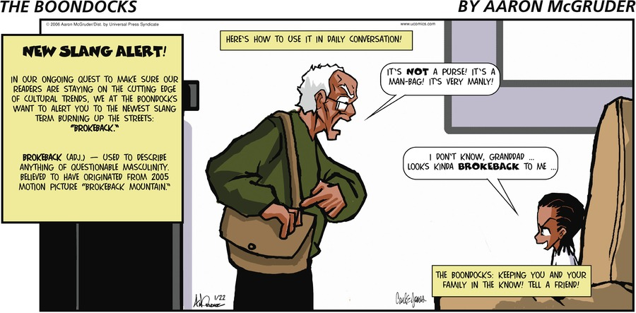 "Granddad: It's not a purse! It's a man-bag! It's very manly! Huey: I don't know, Granddad...looks kinda brokeback to me... New Slang Alert! In our ongoing quest to make sure our readers are staying on the cutting edge of cultural trends, we at the Boondocks want to alert you to the newest slang term burning up the streets: ""Brokeback."" Brokeback (Adj) - Used to describe anything of questionable masculinity. Believed to have originated from 2005 motion picture ""Brokeback Mountain.""   Here's how to use it in daily conversation!"