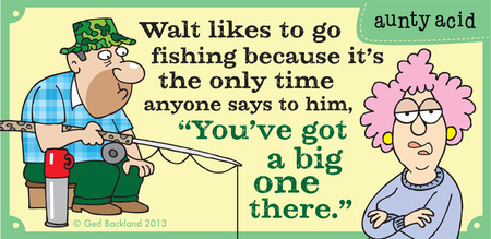 Walt likes to go fishing because it's the only time anyone says to him, you've got a big one there.