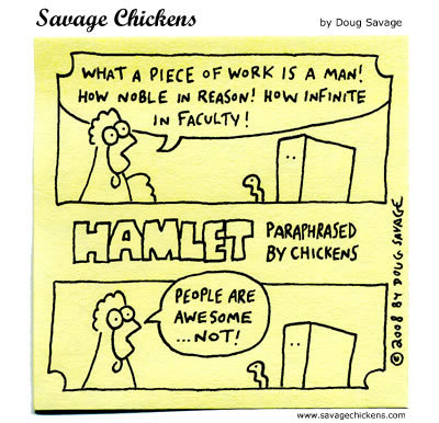 Chicken: What a piece of work is a man! how noble in reason! How infinite in faculty! 