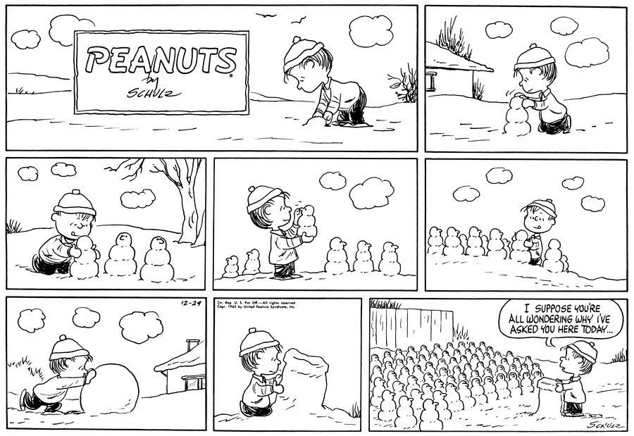 "Linus makes a snowball in the snow.<BR><BR> Linus makes a miniature snowman.<BR><BR> Linus starts to make a large group of miniature snowmen.<BR><BR> Linus rolls a large snowball.<BR><BR> Linus molds the snowball into a large rectangle shape.<BR><BR> Linus stands at his makeshift snow podium and faces several dozen miniature snowmen lined up in neat rows.  Linus stands at the podium and says, ""I suppose you're all wondering why I've asked you here today . . .""<BR><BR>"