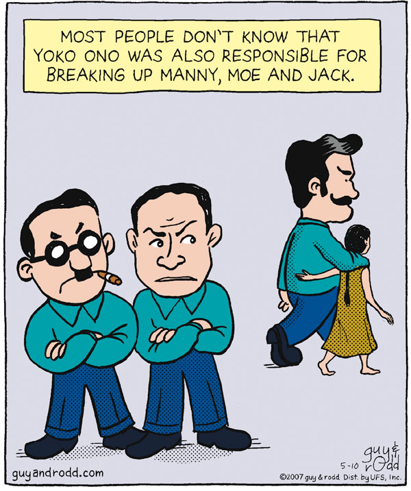 Most people don't know that Yoko Ono was also responsible for breaking up Manny, Moe and Jack.