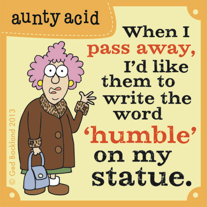 When I pass away i'd like them to write the word humble on my statue.