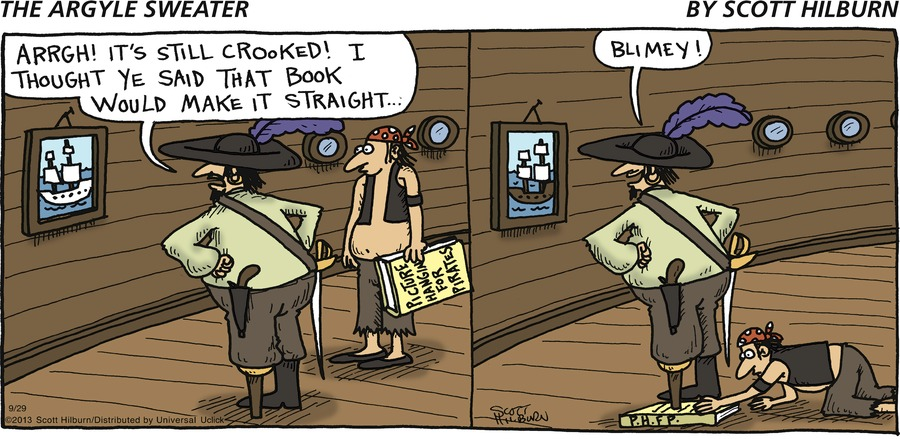 Pirate: ARRGH! It's still crooked! I thought ye said that book would make it straight... Pirate: Blimey!