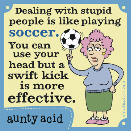 Dealing with stupid people is like playing soccer. You can use your head but a swift kick is more effective.
