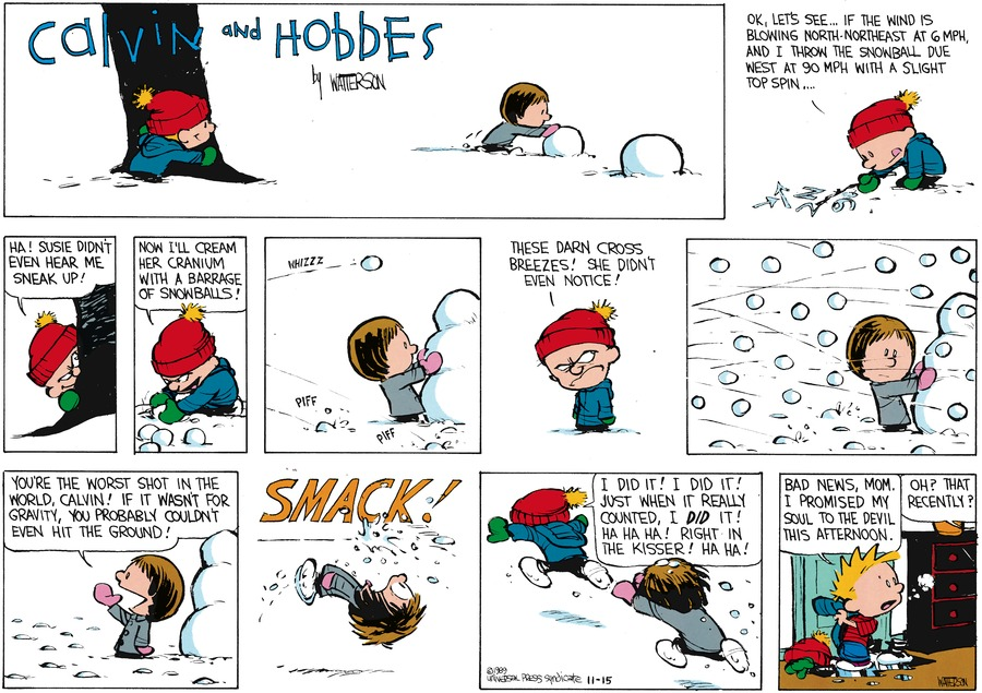 Calvin: Ok, let's see...if the wind is blowing north-northeast as 6 MPH, and I throw the snowball due west at 90 MPH with a slight top spin... Ha! Susie didn't even hear me sneak up! Now I'll cream her cranium with a barrage of snowballs! Darn these cross breexes! She didn't even notice! Susie: You're the worst shot in the world, Calvin! If it wasn't for gravity, you probably couldn't even hit the ground! Calvin: I did it! I did it! Just when it really counted, I did it! Ha ha ha! Right in the kisser! Ha ha! Bad news, Mom. I promised my soul to the devil this afternoon. Mom: Oh? That recently?