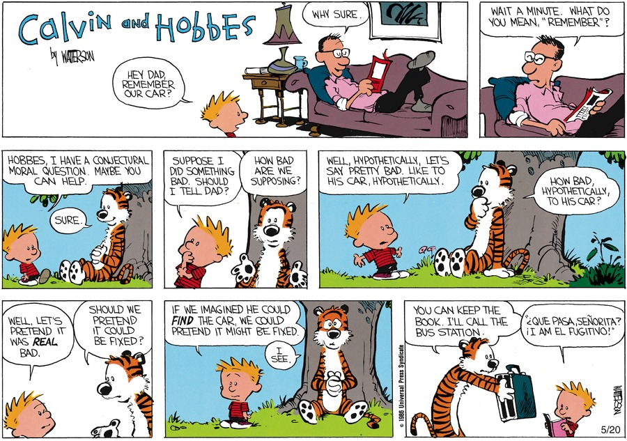 "Calvin: Hey Dad, remember our car? Dad: Why sure. Wait a minute. What do you mean, ""remember""? Calvin: Hobbes, I have a conjectural moral question. Maybe you can help.  Hobbes: Sure. Calvin: Suppose I did something bad. Should I tell Dad? Hobbes: How bad are we supposing? Calvin: Well, hypothetically, let's say pretty bad.  Like to his car, hypothetically. Hobbes: How bad, hypothetically, to his car?"