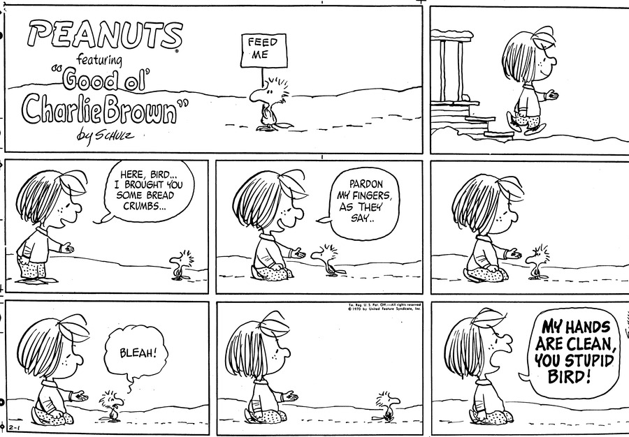 "Peppermint Patty walks down a doorstep into the snow.<BR><BR> Peppermint Patty leans down and opens her hand. ""Here, bird...I brought you some bread crumbs...""<BR><BR> She kneels. She says, ""Pardon my fingers, as they say.."" The bird leans towards Peppermint Patty.<BR><BR> They sit there.<BR><BR> ""BLEAH!"" says tje bird and turns away.<BR><BR> Pepermint Patty watches as the bird walks away.<BR><BR> She shouts after him, ""MY HANDS ARE CLEAN, YOU STUPID BIRD!""<BR><BR>"