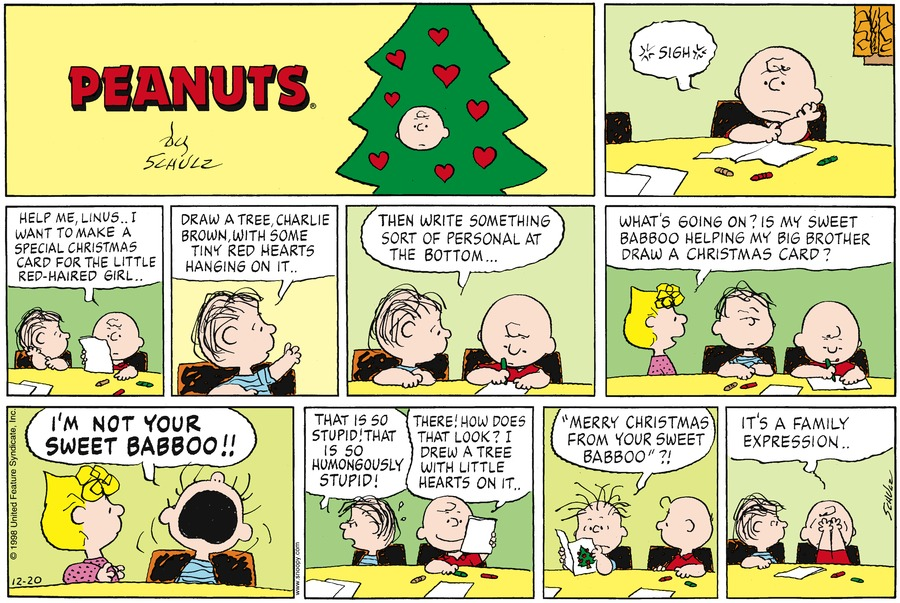 "Charlie Brown sits at a table with crayons and paper in front of him.  Charlie sighs.<BR><BR> Charlie holds a piece of paper and says, to Linus, ""Help me, Linus... I want to make a special Christmas card for the little red-haired girl..""<BR><BR> Linus says, ""Draw a tree. Charlie Brown with some tiny red hearts on it..""<BR><BR> Linus says, ""Then write something sort of personal at the bottom...""<BR><BR> Sally walks up and says, ""What's going on?  Is my sweet Babboo helping my big brother draw a christmas card.""<BR><BR> Linus says, ""I am not your sweet Babboo""<BR><BR> Linus is mad and says, ""That is so stupid!  That is so humongously stupid!""  Charlie says, ""there!  How does that look?  I drew a tree with litle hearts on it..""<BR><BR> Linus hair stands on end as he reads, ""Merry Christmas from your sweet Babboo??""<BR><BR> Charlie cover his eyes with his hands and says, ""It's a family expression.""<BR><BR>"