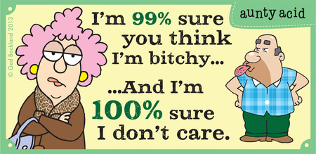 I'm 99 percent sure you think i'm bitchy...and i'm 100 percent sure I don't care.