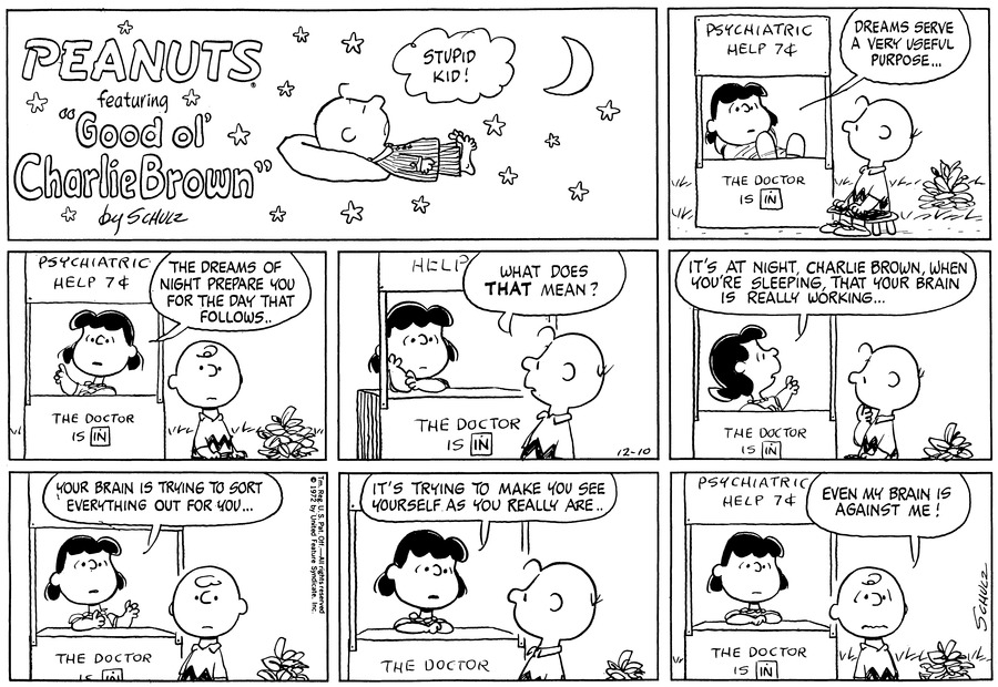 """Charlie Brown is seated at Lucy's Psychiatric Help booth. She sits with her feet on the desk and says, \""Dreams serve a very useful purpose...\""<BR><BR> Lucy raises her arm and adds, \""The dreams of night prepares you for the day that follows..\""<BR><BR> Charlie Brown turns to face her: What does THAT mean?\"" he asks. Lucy has her chin in her hand.<BR><BR> Lucy looks up at  the sky and points: \""It's at night, Charlie Brown, when you're sleeping, that your brain is really working...\"" He holds his fingers to his mouth.<BR><BR> Lucy looks ahead. \""Your brain is trying to sort everything out for you...\"" Charlie Brown looks straight ahead, as well.<BR><BR> She looks at Charlie Brown: \""It's trying to make you see your self as you really are...\""<BR><BR> Charlie Brown looks out and says, \""Even my brain is against me!\""<BR><BR>""