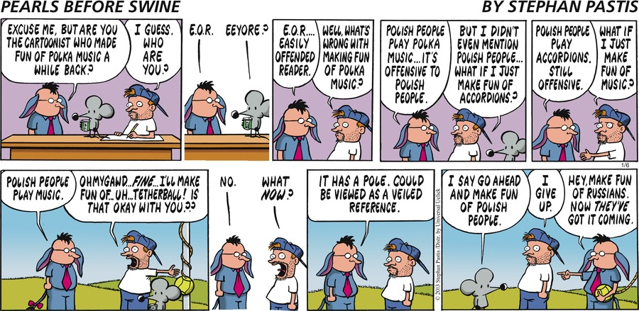 Man:  Excuse me, but are you the cartoonist who made fun of polka music a while back? Stephan:  I guess. Who are you? Man:  E.O.R. Rat:  Eeyore? Man:  E.O.R...easily offended reader. Stephan:  Well, what's wrong with making fun of polka music? Man:  Polish people pay polka music...it's offensive to Polish people. Stephan:  But I didn't even mention Polish people...what if I just make fun of accordions? Man:  Polish people play accordions. Still offensive. Stephan:  What if I just make fun of music?  Man:  Polish people play music. Man:  Ohmygawd...fine..I'll make fun of...uh...tetherball! Is that okay with you?? Man:  No. Stephan:  What now? Man:  It has a pole. Could be viewed as a veiled reference. Rat:  I say go ahead and make fun of Polish people. Stephan:  I give up. Man:  Hey, make fun of Russians. Now they've got it coming.
