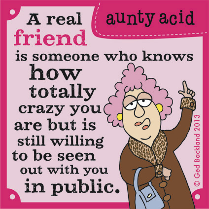 A real friend is someone who knows how totally crazy you are but is still willing to be seen out with you in public.