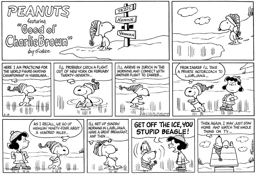 "Snoopy wears a cap. He stands on the edge of a frozen lake.<BR><BR> Snoopy skates, thinking, ""Here I am practicing for the world figure-skating championship in Yugoslavia..""<BR><BR> He lifts his leg and twirls, thinking, ""I'll probably catch a flight out of New York on February twenty-seventh...""<BR><BR> ""I'll arrive in Zurich in the morning, and connect with another flight to Zagreb...""<BR><BR> ""From Zagreb I'll take a private motorcoach to Ljubljana..."" He thinks. Lucy stands behind him.<BR><BR> Lucy watches him and frowns. Snoopy closes his eyes. ""As I recall, we go up highway ninety-four about a hundred miles...""<BR><BR> ""I'll get up Sunday morning in Ljubljana, and have a great breakfast, and then...""<BR><BR> ""GET OFF THE ICE, YOU STUPID BEAGLE!"" LUCY SHOUTS. Snoopy somersalts backwards into the air.<BR><BR> Snoopy lies on top of his doghouse. He thinks, ""Then again, I may just stay home and watch the whole thing on TV...""<BR><BR>"