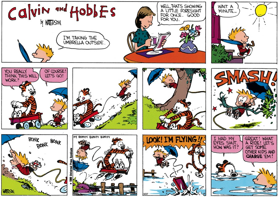 Calvin: I'm taking the umbrella outside.  Mom: Well, that's showing a little foresight for once. Good for you.  Wait a minute..  Hobbes: You really think this will work?  Calvin: Oh course! Let's go! Look! I'm flying!! Hobbes: I had my eyes shut. How was it? Calvin: Great! What a ride! Let's get some other kids and charge 'em!