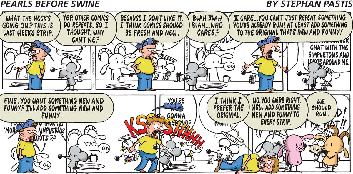 "Stephan says, ""What the heck's going on? This is last week's strip."" Rat says, ""Yep. Other comics do repeats. So I thought, why can't we?"" Stephan says, ""Because I don't like it. I think comics should be fresh and new."" Rat says, ""Blah blah blah... who cares?"" Stephan says, ""I care... you can't just repeat something you've already run! At least add something to the original that's new and funny!"" Rat says, ""Fine. You want something new and funny? I'll add something new and funny."" KSSSSSHHHHHH Stephan says, ""I think I prefer the original."" Rat says, ""No. You were right. We'll add something new and funny to every strip."" Pig says, ""We should run."""