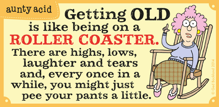Getting old is like being on a roller coaster. There are highs, lows, laughter and tears and, every once in a while, you might just pee your pants a little.
