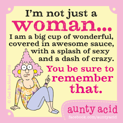 I'm not just a woman... I am big cup of wonderful, covered in awesome sauce, with a splash of sexy and a dash of crazy. You be sure to remember that.