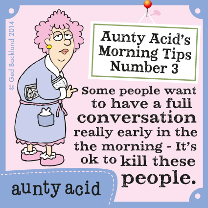 Aunty Acid's morning tips number 3 Some people want to have a full conversation really early in the morning- it's ok to kill these people.