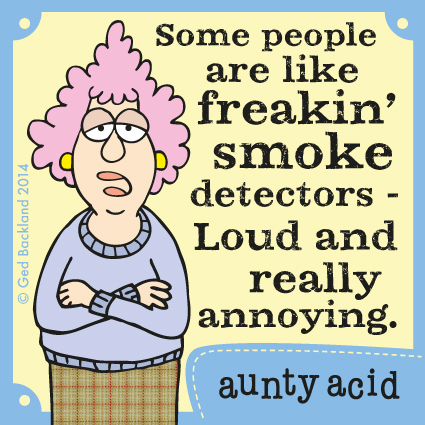 Some people are like freakin' smoke detectors- loud and really annoying.