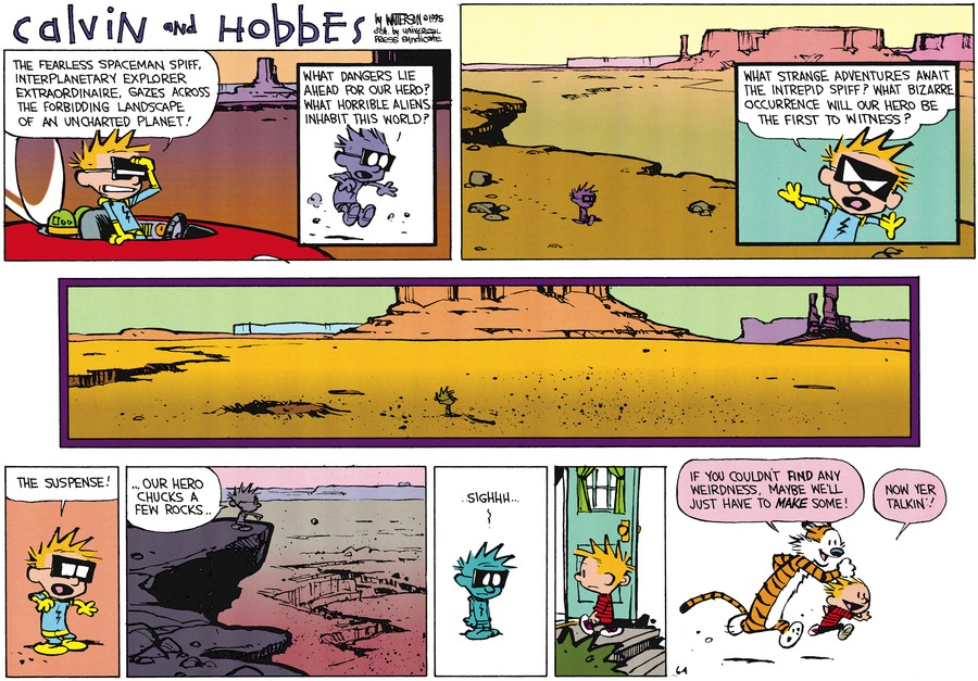 Calvin: The fearless spaceman Spiff, interplanetary explorer extraordinaire, gazes across the forbidding landscape of an uncharted planet.! Calvin: What dangers lie ahead for our hero? What horrible aliens inhabit this world! Calvin: What strange adventures await the intrepid spiff? What bizarre occurrence will our hero be the first to witness? Calvin: The suspense! Calvin:...Our hero chucks a few rocks... Calvin: .Sighhh Hobbes: If you couldn't find any weirdness, maybe we'll just have to make some! Hobbes: Now yer talkin'!