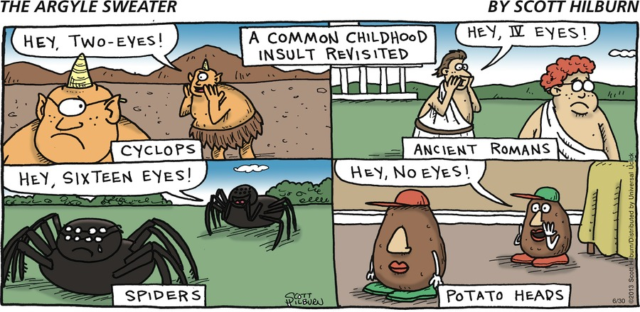 Cyclops: Hey, two-eyes! Roman: Hey, IV eyes! Spider: Hey, sixteen eyes! Potato head: Hey, no eyes! A Common Childhood Insult Revisited Cyclops Ancient Romans Spiders Potato Heads