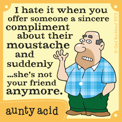I hate it when you offer someone a sincere compliment about their moustache and suddenly.. she's not your friend anymore.