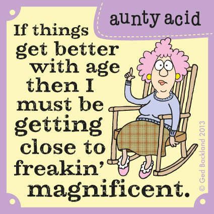 If things get better with age then I must be getting close to freakin' magnificent.