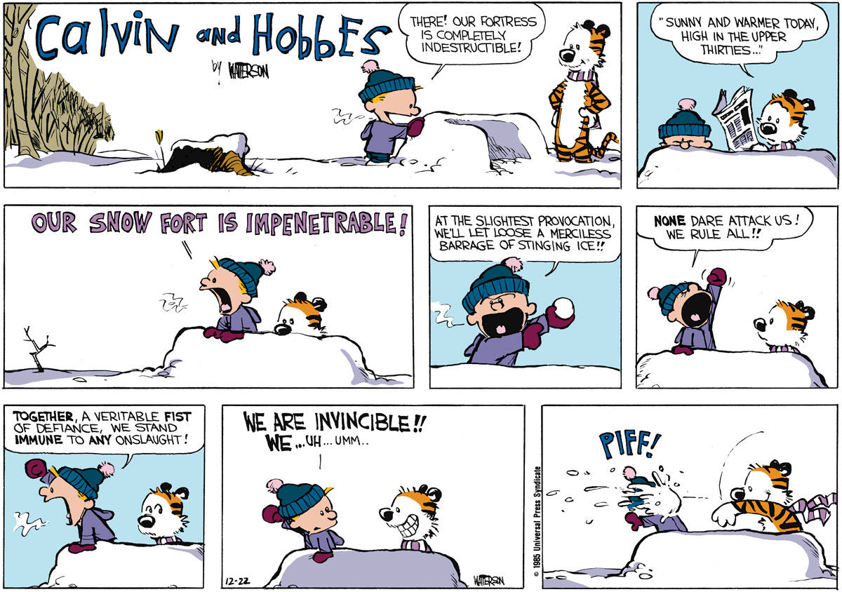 "Calvin:  There!  Our fortress is completely indestructible!   HObbes:  ""Sunny and warmer today, high in the uppper thirties...""  Calvin:  Our snow fort is impenetrable!  At the slightest provocation, well let loose a merciless barrage of stinging ice!!  None dare attack us!  We rule all!! Together, a veritable fist of defiance, we stand immune to any onslaught!  We are invincible!! We..uh..umm.."