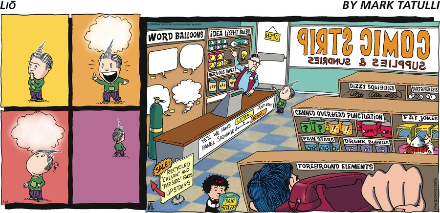 """Lio by Mark Tatulli WORD BALLOONS Idea Light Bulbs Yes, we have LATER... Just Ask! Panel Signage Soon... Nervous Sweat SALE! Recycled """"Calvin"""" and """"Far Side"""" Gags Upstairs Dizzy Squiggles Surprised Eyes! Canned Over Head Punctuation ??? !!! Pain Stars Drunk Bubbles Fat Jokes Foreground Elements COMIC STRIP SUPPLIES & SUNDRIES OPEN"""