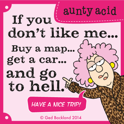 If you don't like me...buy a map...get a car...and go to hell.