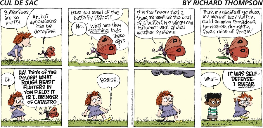 Alice: Butterflies are so pretty. Butterfly: Ah, but appearances can be deceptive. Have you heard of the butterfly effect? Alice: No. Butterfly: What are they teaching kids these days? It's the theory that a thing as small as the beat of a butterfly's wings can influence vast global weather systems. Thus, my slightest gesture, my merest lazy twitch, could summon tornadoes, hurricanes, droughts, freak rains of frogs! Alice: Uh. Butterfly: Ha! Think of the power! What rough beast flutters in yon field? It is I, bringer of catastro- Noise: Squish. Beni: What - Alice: It was self-defense, I swear.