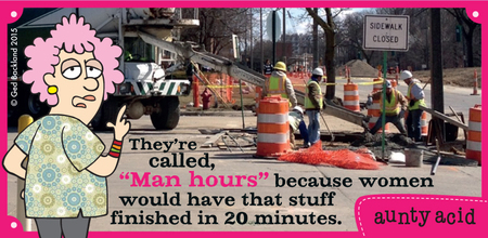 "They're called ""man hours"" because women would have that stuff finished in 20 minutes."