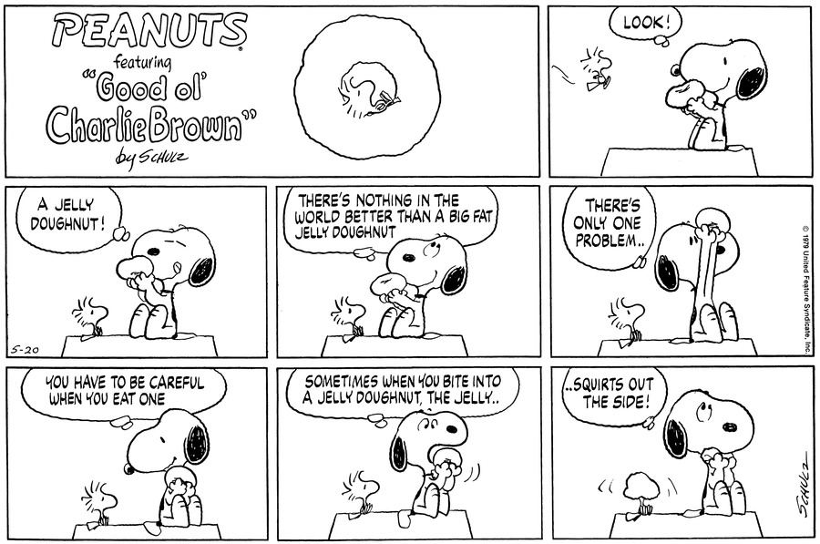 """As Woodstock flies towards the doghouse, Snoopy smilingly holds up a doughnut and thinks,""""Look!""""<BR><BR> He licks his lips and thinks,""""A jelly doughnut!""""<BR><BR> He lifts his eyes skyward and thinks,""""There's nothing in the world better than a big fat jelly doughnut.""""<BR><BR> He lifts the doughnut in the air and looks at it; he continues,""""There's only one problem...""""<BR><BR> He smiles down at Woodstock and thinks,""""You have to be careful when you eat one.""""<BR><BR> He opens his mouth to eat the doughnut and thinks,""""Sometimes when you bite into a jelly doughnut, the jelly...""""<BR><BR> He eats the doughnut and thinks,""""...Squirts out the side!""""  Woodstock has jelly over his face.<BR><BR>"""