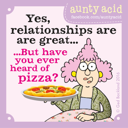 Yes, relationships are are great... but have you ever heard of pizza ?