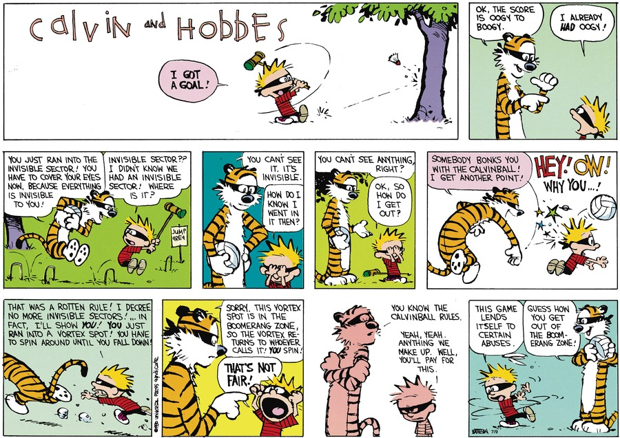 Calvin:  I got a goal!  Hobbes:  Ok, the score is oogy to boogy. Calvin:  I already had oogy! Hobbes:  You just ran into the invisible sector!  You have to cover your eyes now because everything is invisible to you!  Calvin:  Invisible sector??  I didn't know we had an invisible sector! Where is it?  Hobbes:  You can't see it.  It's invisible.  Calvin:  How do I kow I went in it then?  Hobbes:  You can't see anything, right?  Calvin:  Ok, so how do I get out?  Hobbes:  Somebody bonks you with the Calvinball!  I get another point!  Calvin:  Hey! Ow! Why you...! That was a rotten rule!  I decree no more invisible sectors!...In fact, I'll show you!  You just ran into a vortex spot!  You  have to spin around until you fall down.  Hobbes:  Sorry, this vortex spot is in the boomerang zone so the vortex returns to whoever calls it!  You spin!  Calvin:  That's not fair!  Hobbes:  You know the Calvinball rules.  Calvin:  Yeah, yeah.  Anything we make up.  Well, you'll pay for this.  This game lends itself to certain abuses.  Hobbes:  Guess how you get out of the boomerang zone!