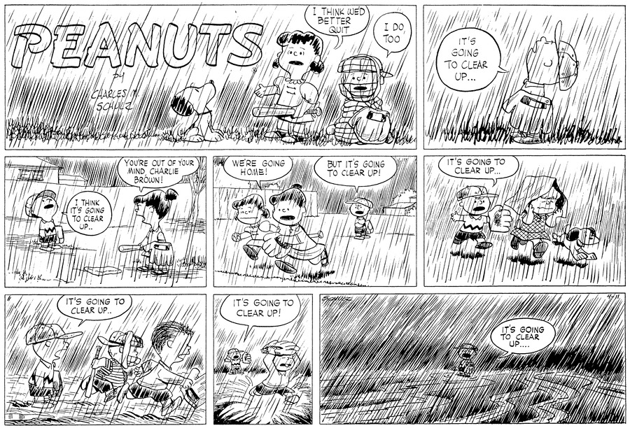 """Snoopy, Lucy and Schroeder are standing in the rain with their Baseball gear and Lucy says,"" I THINK WE'D BETTER QUIT""  Schroeder replies,""I DO, TOO"" (BR) (BR) "" IT'S GOING TO CLEAR UP..."" (BR) (BR) Looking up into the Rain Charlie Brown says to,"" I THINK IT'S GOING TO CLEAR UP..."" (BR) (BR) Charlie Brown and Violet are standing in the field with their baseball bat and gloves and Charlie Brown is still looking up into the rainy sky. He tells Violet, "" I THINK IT'S GOING TO CLEAR UP..."" Violet replies, ""YOU'RE OUT OF YOUR MIND, CHARLIE BROWN! Lucy, Violet are running off the field with their bat, and gloves saying,"" WE'RE GOING HOME!""  Charlie Brown replies,""BUT IT'S GOING TO CLEAR UP!"" (BR) (BR) Patty runs by Charlie Brown with a newspaper over her head and Snoopy is running along side of her. Charlie Brown is chasing after them saying,"" IT'S GOING TO CLEAR UP!"" (BR) (BR) Shermy and Schroeder are now running by Charlie Brown holding their bat and gloves, Charlie Brown is yelling to them, ,"" IT'S GOING TO CLEAR UP!""  (BR) (BR) Shermy steps in a big puddle with a splash and Charlie Brown is still saying,"","" IT'S GOING TO CLEAR UP!"" (BR) (BR)As the rain comes down harder, Charlie Brown is standing in the field all along with water flowing all around him, he is still saying,""IT'S GOING TO CLEAR UP!"" (BR) (BR)""