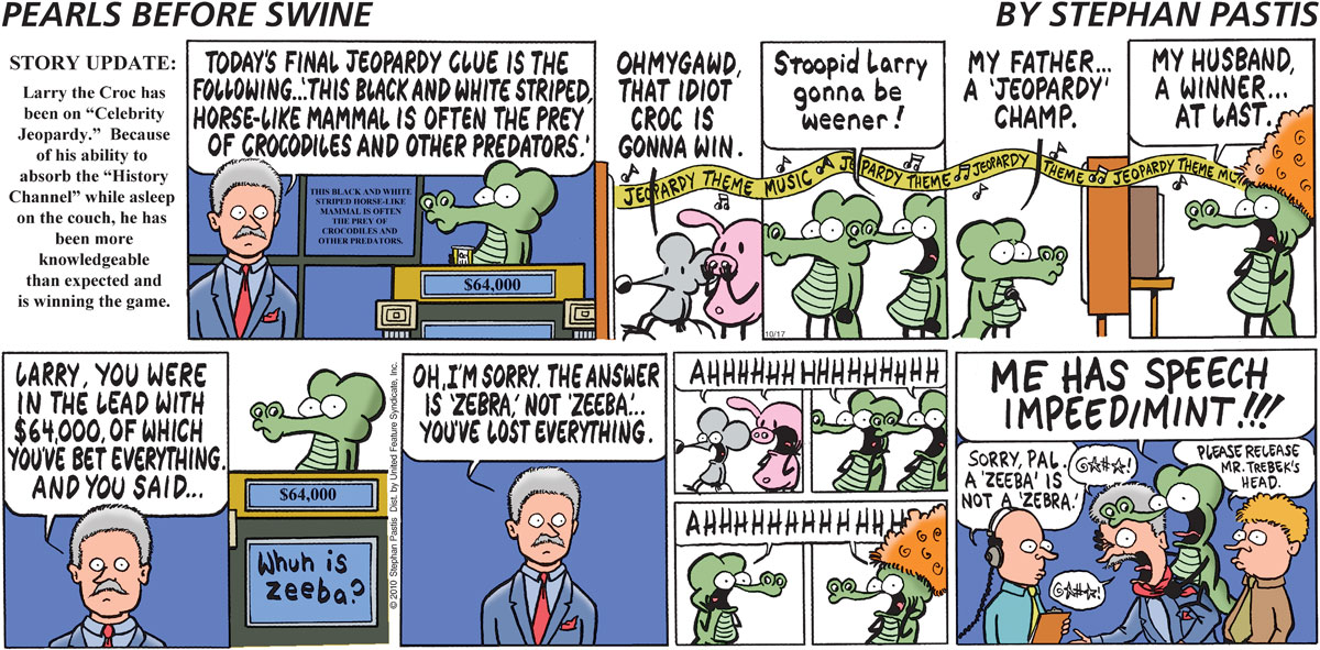 """STORY UPDATE: Larry the Croc has been on """"Celebrity Jeopardy."""" Because of his ability to absorb the """"History Channel"""" while asleep on the couch, he has been more knowledgeable than expected and is winning the game. Alex says, """"Today's final Jeopardy clue is the following... 'This black and whtie striped, horse-like mammal is often the prey of crocodiles and other predators.'"""" Rat says, """"Ohmygawd, that idiot croc is gonna win."""" Bob says, """"Stoopid Larry gonna be weener!"""" Junior says, """"My father... a 'Jeopardy' champ."""" Patty says, """"My husband, a winner... at last."""" Alex says, """"Larry, you were in the lead with $64,000, of which you've bet everything and you said..."""" Whuh is zeeba? Alex says, """"Oh, I'm sorry. The answer is 'zebra,' not 'zeeba'... You've lost everything."""" Everyone says, """"AHHHHHHHHHHHHH"""" Larry says, """"Me has speech impeedimint!!"""" Man says, """"Sorry, pal. A 'zeeba' is not a 'zebra.'"""" Man 2 says, """"Please release Mr. Trebek's head."""""""
