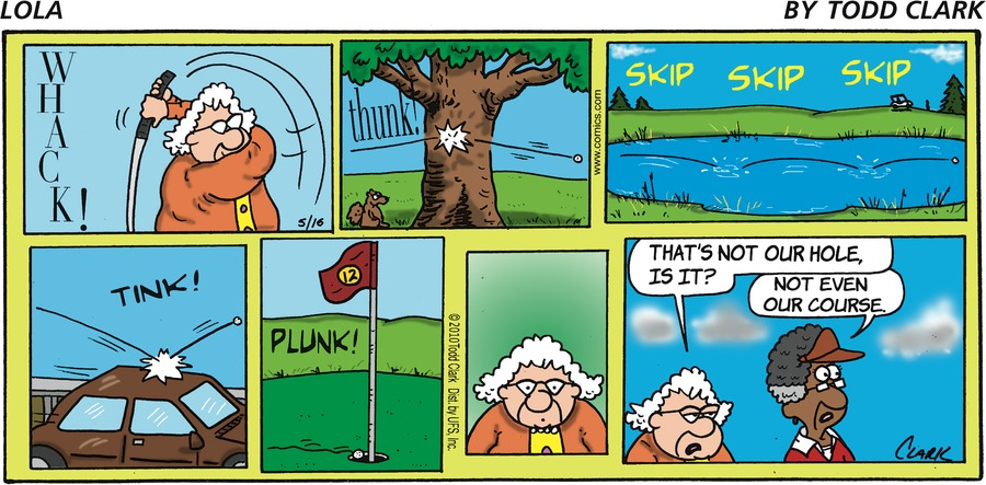 """WHACK! TINK! PLUNK! Lola says, """"That's not our hole, is it?"""" Sal says, """"Not even our course."""""""