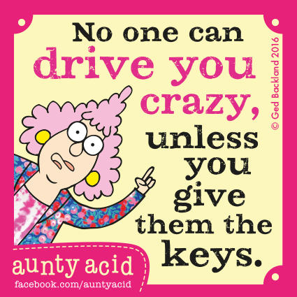 No one can drive you crazy, unless you give them the keys.