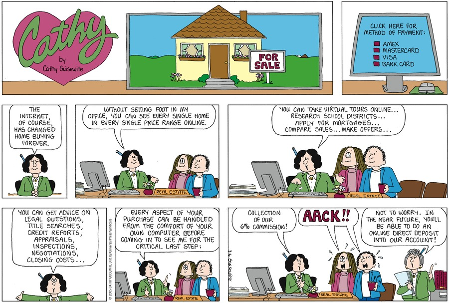 Real Estate Saleswoman: The Internet, of course, has changed home buying forever. Without setting foot in my office, you can see every single home in every single price range online. You can take virtual tours online...research school districts...apply for mortgages...compare sales...make offers...You can get advice on legal questions, title searches, credit reports, appraisals, inspections, negotiations, closing costs...every aspect of your purchase can be handled on your own computer before coming to see me for the critical last step: collection of our 6% commission!  Irving and Cathy: Aack!  Saleswoman: Not to worry. In the near future, you'll be able to do an online direct  deposit into our account!