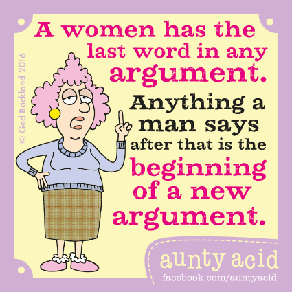 A women has the last word in any argument. Anything a man says after that is the beginning of a new argument.
