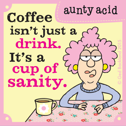 Coffee isn't just a drink. It's a cup of sanity.