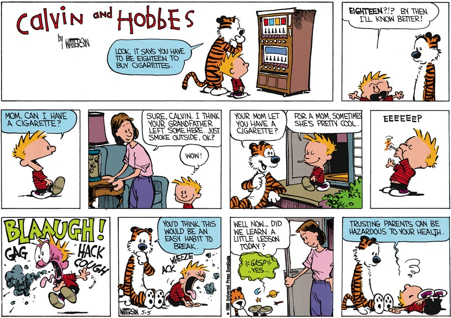 Hobbes:  Look, it says you have to be eighteen to buy cigarettes.  Calvin:  Eighteen?!?  By then I'll know better! Mom, can I have a cigarette?  Mom:  Sure, Calvin.  I think your grandfather left some here.  Just smoke outside, ok?  Calvin: Wow!  Hobbes:  Your Mom let you have a cigarette?  Calvin:  For a mom, sometimes she's pretty cool.  EEEEEEP. Blaaugh!  Gag. Hack. Cough.  Ack Wheeze.  Hobbes:  You'd think this would be an easy habit to break.  Mom:  Well now..did we learn a little lesson today?  Calvin:  Gasp. Yes...  Trusting parents can be hazardous to your health.