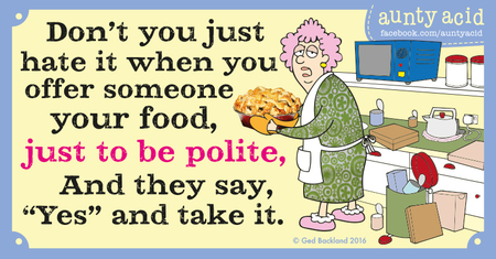 """Don't you just hate it when you offer someone your food, just to be polite, and they say, """"yes"""" and take it."""